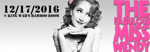 12/17/2016: The Fabulous Miss Wendy @ King Wah's Bamboo Room
